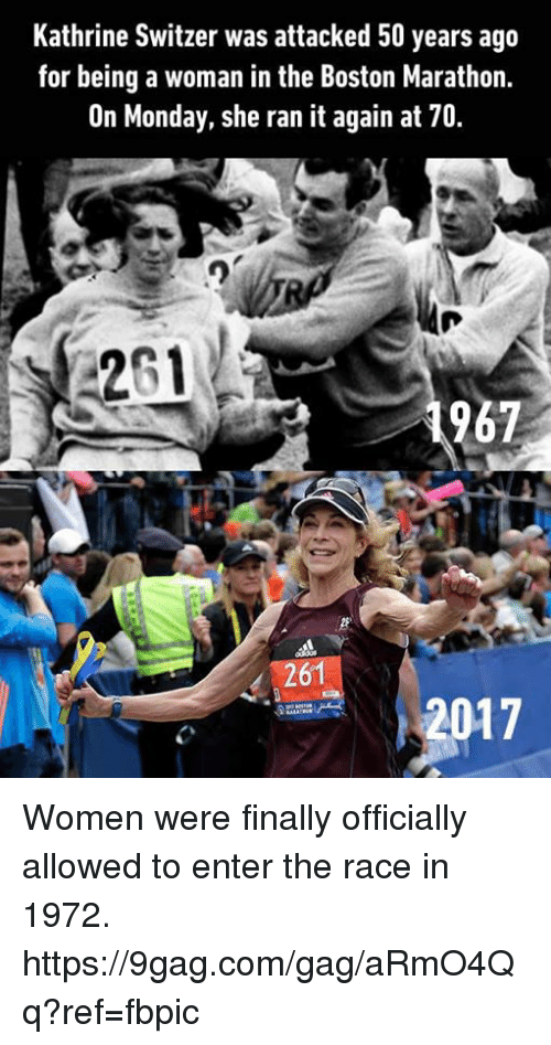 9gag, Dank, and Boston: Kathrine Switzer was attacked 50 years ago  for being a woman in the Boston Marathon.  On Monday, she ran it again at 70  967  261  2017 Women were finally officially allowed to enter the race in 1972. https://9gag.com/gag/aRmO4Qq?ref=fbpic