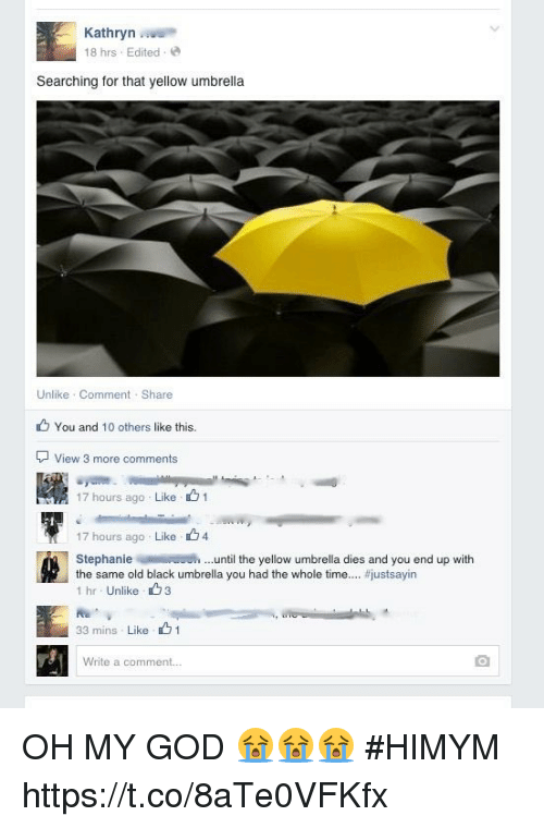God, Memes, and Oh My God: Kathryn  18 hrs Edited  Searching for that yellow umbrella  Unlike Comment Share  You and 10 others like this.  View 3 more comments  17 hours ago . Like、 1  17 hours ago Like 4  the same old black umbrella you had the whole time  Stephanieuntil the yellow umbrella dies and you end up with  #justsayin  1 hr Unlike3  33 mins Like 1  Write a comment.. OH MY GOD 😭😭😭 #HIMYM https://t.co/8aTe0VFKfx