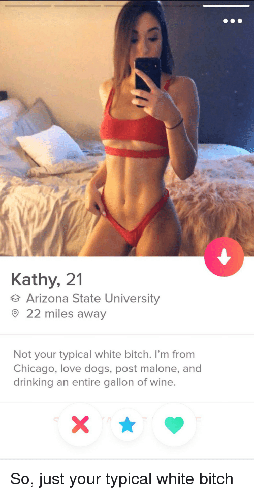 Bitch, Chicago, and Dogs: Kathy, 21  Arizona State University  22 miles away  Not your typical white bitch. I'm from  Chicago, love dogs, post malone, and  drinking an entire gallon of wine So, just your typical white bitch