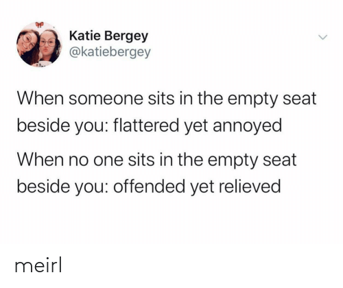 MeIRL, Annoyed, and One: Katie Bergey  @katiebergey  When someone sits in the empty seat  beside you: flattered yet annoyed  When no one sits in the empty seat  beside you: offended yet relieved meirl