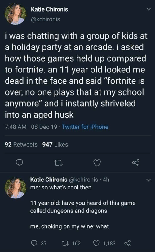 """Iphone, Party, and School: Katie Chironis  @kchironis  i was chatting with a group of kids at  a holiday party at an arcade. i asked  how those games held up compared  to fortnite. an 11 year old looked me  dead in the face and said """"fortnite is  over, no one plays that at my school  anymore"""" and i instantly shriveled  into an aged husk  7:48 AM 08 Dec 19 · Twitter for iPhone  92 Retweets 947 Likes  Katie Chironis @kchironis · 4h  me: so what's cool then  11 year old: have you heard of this game  called dungeons and dragons  me, choking on my wine: what  O 1,183  27 162  37"""