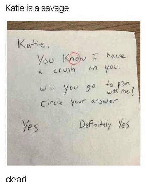 Crush, Definitely, and Funny: Katie is a savage  Katie  know I have.  crush on you  a  will you go to prom  wih me  Circle  your answer  Definitely Ves dead