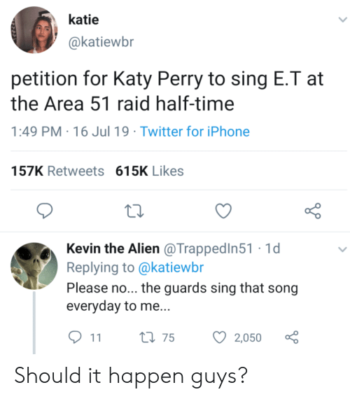 Iphone, Katy Perry, and Twitter: katie  @katiewbr  petition for Katy Perry to sing E.T at  the Area 51 raid half-time  PM 16 Jul 19 Twitter for iPhone  157K Retweets 615K Likes  Kevin the Alien @TrappedIn51 1d  Replying to @katiewbr  Please no... the guards sing that song  everyday to me...  t175  2,050  11 Should it happen guys?