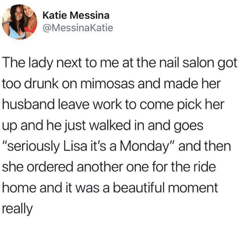 """Another One, Beautiful, and Drunk: Katie Messina  @MessinaKatie  The lady next to me at the nail salon got  too drunk on mimosas and made her  husband leave work to come pick her  up and hejust walked in and goes  """"seriously Lisa it's a Monday"""" and then  she ordered another one for the ride  home and it was a beautiful moment  really"""
