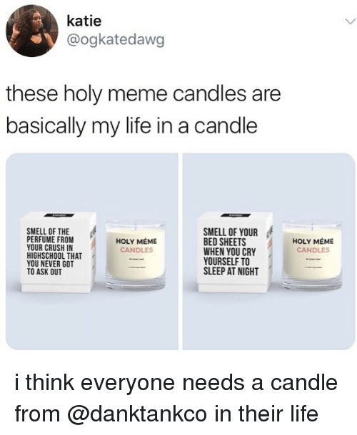 Crush, Life, and Meme: katie  @ogkatedawg  these holy meme candles are  basically my life in a candle  SMELL OF THE  PERFUME FROM  YOUR CRUSH IN  HIGHSCHOOL THAT  YOU NEVER GOT  TO ASK OUT  SMELL OF YOUR  BED SHEETS  WHEN YOU CRY  YOURSELF TO  SLEEP AT NIGHT  HOLY MÉME  CANDLES  HOLY MÉME  CANDLES i think everyone needs a candle from @danktankco in their life