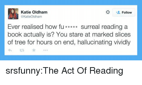 Tumblr, Blog, and Book:  #  Katie Oldham  @KatieOldham  Follow  Ever realised how fu**surreal reading a  book actually is? You stare at marked slices  of tree for hours on end, hallucinating vividly srsfunny:The Act Of Reading