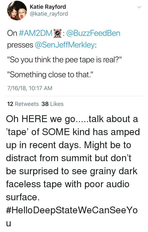 """Audio, Dark, and Surface: Katie Rayford  @katie_rayford  On #AM2DM : @BuzzFeedBen  presses @SenJeffMerkley:  """"So you think the pee tape is real?""""  """"Something close to that.""""  7/16/18, 10:17 AM  12 Retweets 38 Likes"""