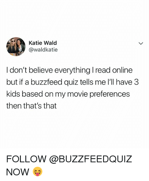 Buzzfeed, Kids, and Movie: Katie Wald  @waldkatie  I don't believe everything I read online  but if a buzzfeed quiz tells me 'll have 3  kids based on my movie preferences  then that's that FOLLOW @BUZZFEEDQUIZ NOW 😝