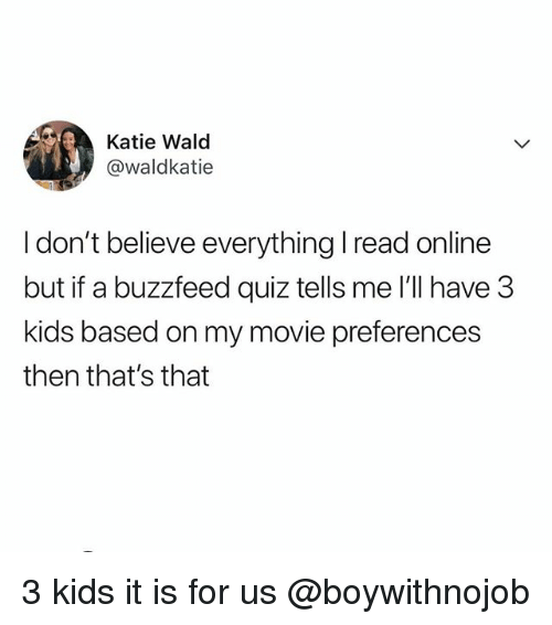 Buzzfeed, Kids, and Movie: Katie Wald  @waldkatie  I don't believe everything I read online  but if a buzzfeed quiz tells me l'll have 3  kids based on my movie preferences  then that's that 3 kids it is for us @boywithnojob