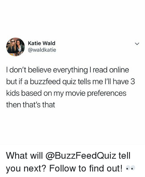 Buzzfeed, Kids, and Movie: Katie Wald  @waldkatie  I don't believe everything read online  but if a buzzfeed quiz tells me I'll have 3  kids based on my movie preferences  then that's that What will @BuzzFeedQuiz tell you next? Follow to find out! 👀