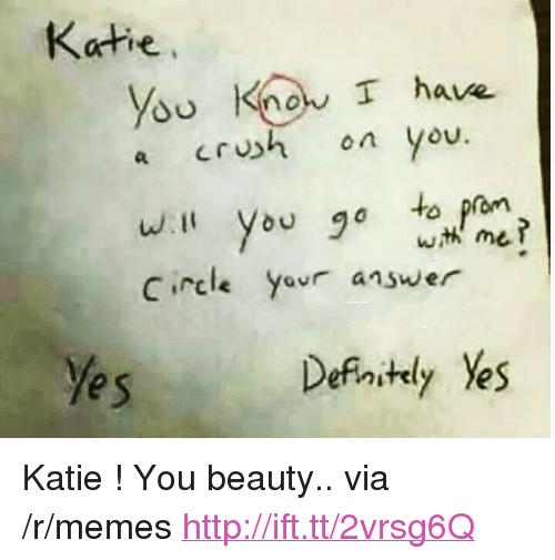 """Crush, Memes, and Http: Katie  you Kno T have  a crush on you  C rcle  answer  e s  Defaitly Yes <p>Katie ! You beauty.. via /r/memes <a href=""""http://ift.tt/2vrsg6Q"""">http://ift.tt/2vrsg6Q</a></p>"""