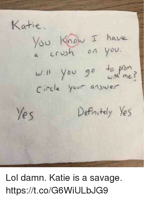 Crush, Funny, and Lol: Katie  ysu Know I have  a crush on you.  w.ll you go to prom  Circle your answer  wth me?  e s  Defnstly Yes Lol damn. Katie is a savage. https://t.co/G6WiULbJG9