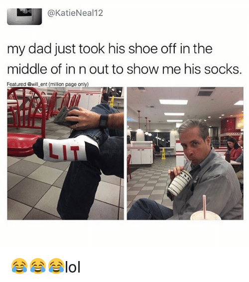 Dad, Lit, and Memes: @KatieNeal12  my dad just took his shoe off in the  middle of in n out to show me his socks.  Featured @will ent (million page only)  LIT 😂😂😂lol