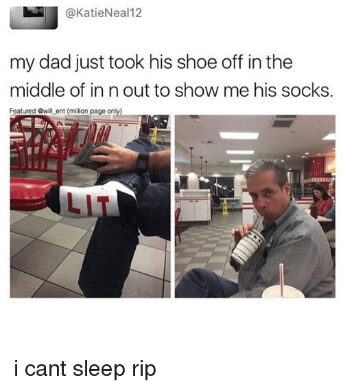 Dad, Lit, and Memes: @KatieNeal12  my dad just took his shoe off in the  middle of in n out to show me his socks.  Featured @will ent (million page only)  LIT i cant sleep rip