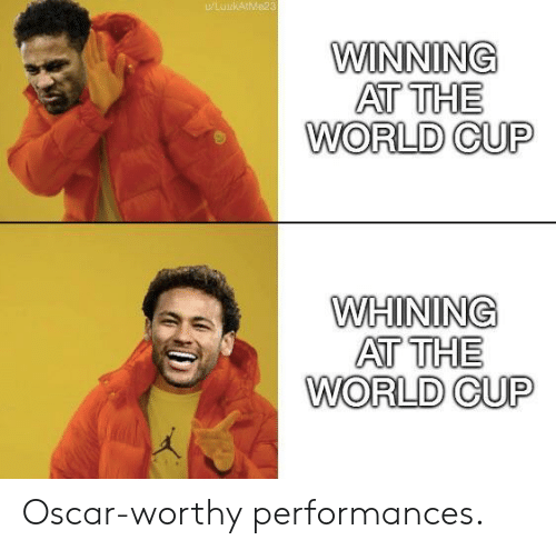 World Cup, World, and Oscar: KAtMe2  WINNING  AT THE  WORLD CUP  WHINING  AT THE  WORLD CUP Oscar-worthy performances.