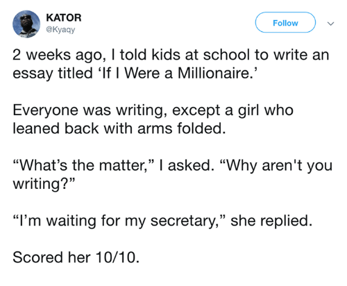 """Dank, School, and Girl: KATOR  @Kyaay  Follow  2 weeks ago, I told kids at school to write an  essay titled 'If I Were a Millionaire.'  Everyone was writing, except a girl who  leaned back with arms folded.  """"What's the matter,"""" I asked. """"Why aren't you  writing?""""  """"I'm waiting for my secretary,"""" she replied.  Scored her 10/10."""
