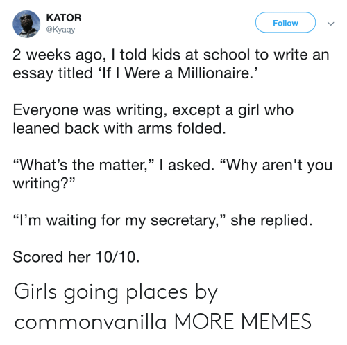 """Dank, Memes, and School: KATOR  @Kyaay  Follow  2 weeks ago, I told kids at school to write an  essay titled 'If I Were a Millionaire  Everyone was writing, except a girl who  leaned back with arms folded  """"What's the matter,"""" I asked. """"Why aren't you  (C  (C  writing?""""  """"I'm waiting for my secretary,"""" she replied  Scored her 10/10 Girls going places by commonvanilla MORE MEMES"""