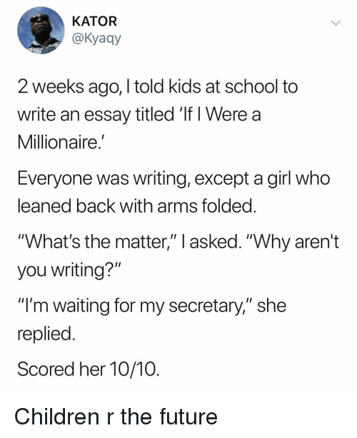 """Children, Future, and School: KATOR  @Kyaqy  2 weeks ago, I told kids at school to  write an essay titled If i Were a  Millionaire.  Everyone was writing, except a girl who  leaned back with arms folded  """"What's the matter,"""" l asked. """"Why aren't  you writing?""""  """"I'm waiting for my secretary,"""" she  replied  Scored her 10/10 Children r the future"""