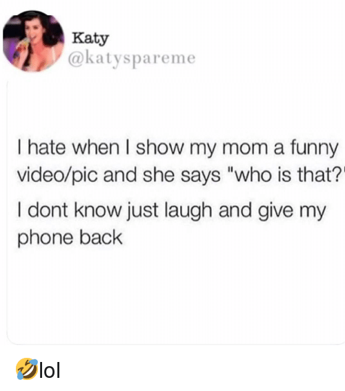 """Funny, Memes, and Phone: Katy  @katyspareme  I hate when I show my mom a funny  video/pic and she says """"who is that?'  I dont know just laugh and give my  phone back 🤣lol"""