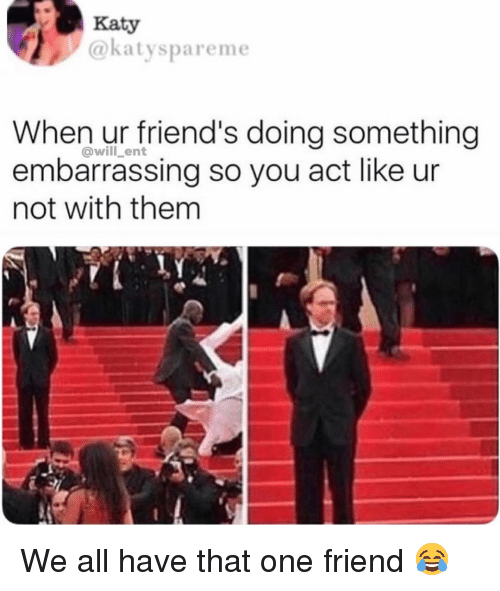 Friends, Memes, and 🤖: Katy  @katyspareme  When ur friend's doing something  embarrassing so you act like ur  not with them  @will ent We all have that one friend 😂