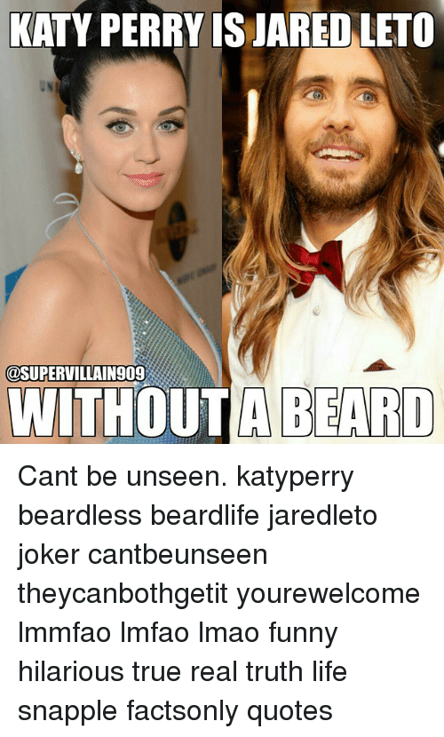 Beard, Funny, and Joker: KATY PERRY IS JARED LETO  @SUPERVILLAIN 909  WITHOUT A BEARD Cant be unseen. katyperry beardless beardlife jaredleto joker cantbeunseen theycanbothgetit yourewelcome lmmfao lmfao lmao funny hilarious true real truth life snapple factsonly quotes