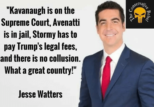 "Jail, Memes, and Supreme: ""Kavanaugh is on the  Supreme Court, Avenatti  is in jail, Stormy has to  pay Irump's legal fees,  and there is no collusion.  What a great country!""  Jesse Watters"