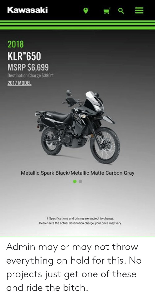Bitch, Memes, and Black: Kawasaki  2018  KLR 650  MSRP $6,699  Destination Charge $380t  2017 MODEL  Metallic Spark Black/Metallic Matte Carbon Gray  t Specifications and pricing are subject to change.  Dealer sets the actual destination charge, your price may vary. Admin may or may not throw everything on hold for this. No projects just get one of these and ride the bitch.