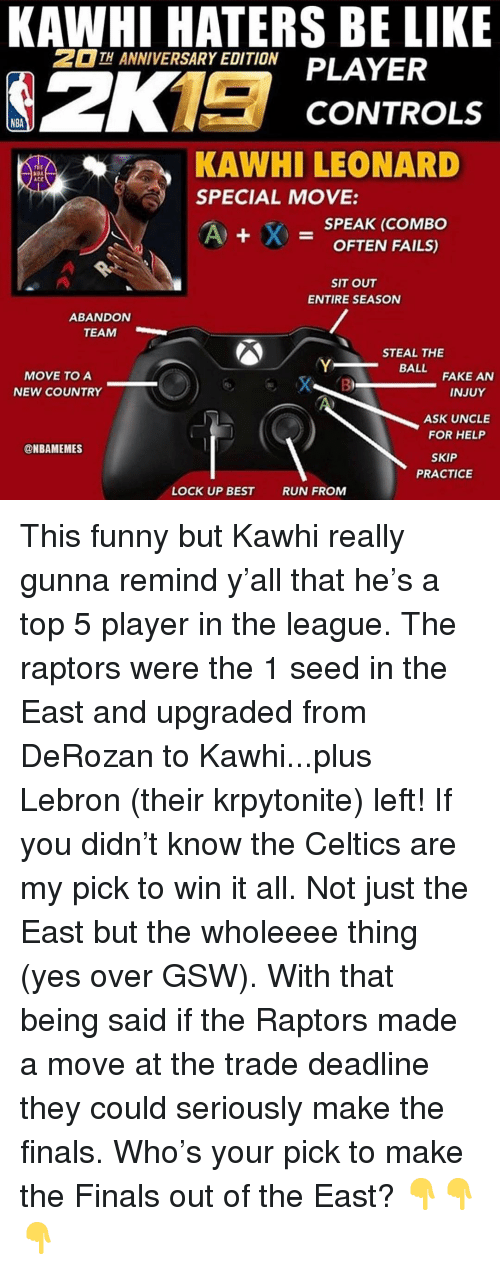 Be Like, Fake, and Finals: KAWHI HATERS BE LIKE  TH ANNIVERSARY EDITION  CONTROLS  NBA  KAWHI LEONARD  SPECIAL MOVE:  rit  ACK  -SPEAK (COMBO  OFTEN FAILS)  SIT OUT  ENTIRE SEASON  ABANDON  TEAM  STEAL THE  BALL  MOVE TO A  NEW COUNTRY  FAKE AN  B)  INJUY  ASK UNCLE  FOR HELP  @NBAMEMES  SKIP  PRACTICE  LOCK UP BEST  RUN FROM This funny but Kawhi really gunna remind y'all that he's a top 5 player in the league. The raptors were the 1 seed in the East and upgraded from DeRozan to Kawhi...plus Lebron (their krpytonite) left! If you didn't know the Celtics are my pick to win it all. Not just the East but the wholeeee thing (yes over GSW). With that being said if the Raptors made a move at the trade deadline they could seriously make the finals. Who's your pick to make the Finals out of the East? 👇👇👇