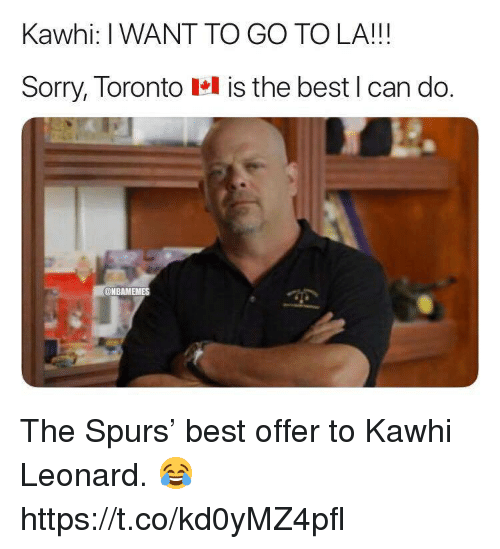 Memes, Sorry, and Kawhi Leonard: Kawhi: I WANT TO GO TO LA!!!  Sorry, Toronto el is the best l can do.  @NBAMEMES The Spurs' best offer to Kawhi Leonard. 😂 https://t.co/kd0yMZ4pfl