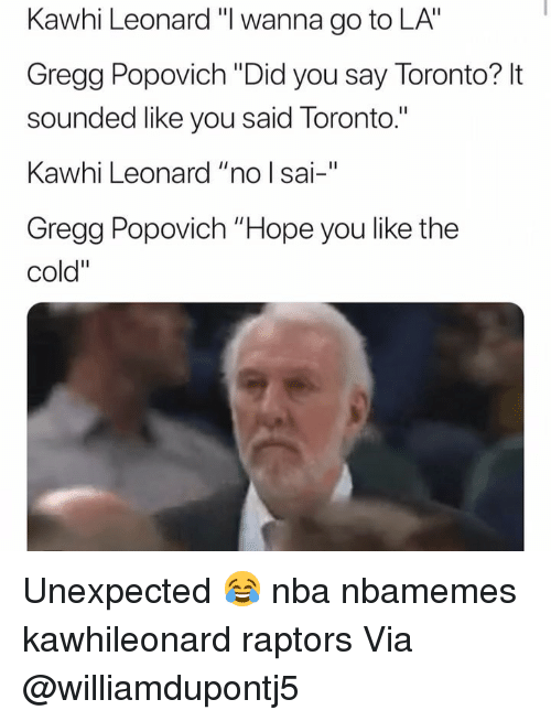 "Basketball, Nba, and Sports: Kawhi Leonard ""I wanna go to LA""  Gregg Popovich ""Did you say Toronto? It  sounded like you said Toronto.""  Kawhi Leonard ""no l sai-""  Gregg Popovich ""Hope you like the  cold"" Unexpected 😂 nba nbamemes kawhileonard raptors Via @williamdupontj5"