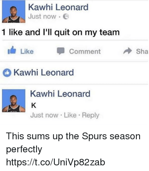 Memes, Kawhi Leonard, and Spurs: Kawhi Leonard  Just now .  1 like and l'll quit on my team  Like -  Comment  → Sha  Kawhi Leonard  Kawhi Leonard  Just now Like Reply This sums up the Spurs season perfectly https://t.co/UniVp82zab