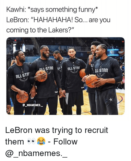 "Funny, Los Angeles Lakers, and Memes: Kawhi: *says something funny*  LeBron: ""HAHAHAHA! So... are you  coming to the Lakers?""  LL STAR  ALL-STA  NBAMEMES. LeBron was trying to recruit them 👀😂 - Follow @_nbamemes._"