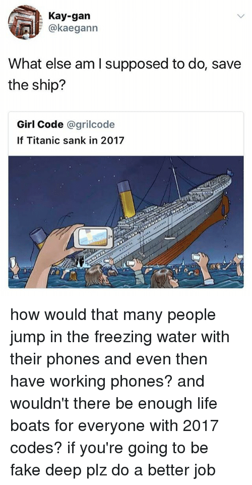 Fake, Life, and Memes: Kay-gan  @kaegann  What else am I supposed to do, save  the ship?  Girl Code @grilcode  If Titanic sank in 2017 how would that many people jump in the freezing water with their phones and even then have working phones? and wouldn't there be enough life boats for everyone with 2017 codes? if you're going to be fake deep plz do a better job