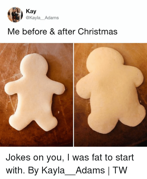 Christmas, Dank, and Jokes: Kay  @Kayla Adams  Me before & after Christmas Jokes on you, I was fat to start with.  By Kayla__Adams | TW