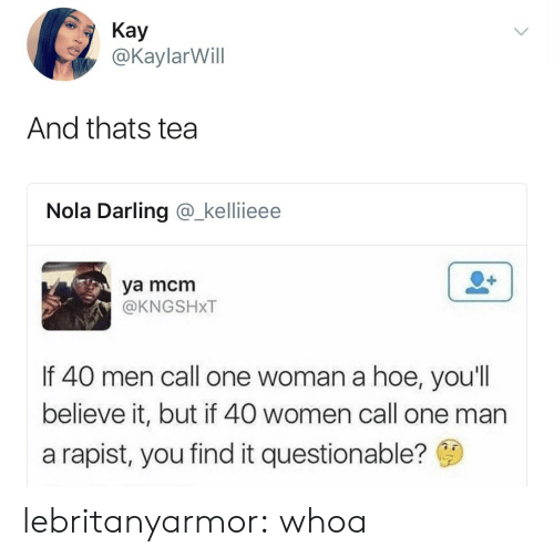 Hoe, Target, and Tumblr: Kay  @KaylarWill  And thats tea  Nola Darling @_kellieee  ya mcmm  @KNGSHXT  If 40 men call one woman a hoe, you'll  believe it, but if 40 women call one man  a rapist, you find it questionable? lebritanyarmor: whoa