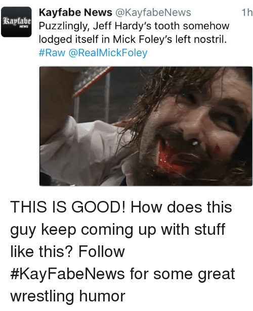 Memes, News, and Wrestling: Kayfabe News  @KayfabeNews  Rapfabe  Puzzlingly, Jeff Hardy's tooth somehow  lodged itself in Mick Foley's left nostril.  #Raw @RealMick Foley  1h THIS IS GOOD!  How does this guy keep coming up with stuff like this? Follow #KayFabeNews for some great wrestling humor