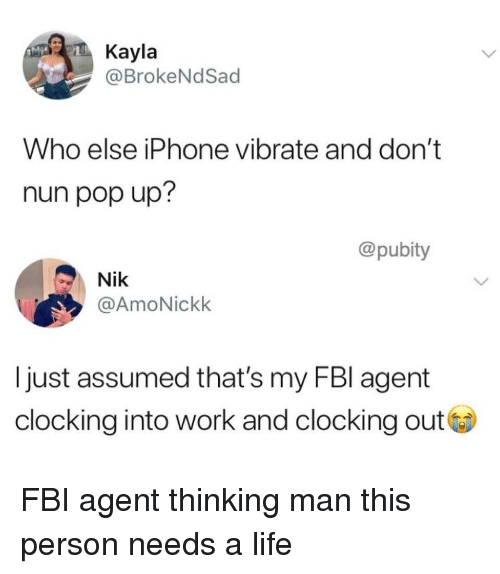Fbi, Iphone, and Life: Kayla  @BrokeNdSad  Who else iPhone vibrate and don't  nun pop up?  @pubity  Nik  @AmoNickk  I just assumed that's my FBl agent  clocking into work and clocking out FBI agent thinking man this person needs a life