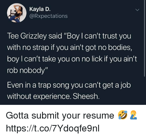 """Bodies , Trap, and Resume: Kayla D.  Rxpectations  Tee Grizzley said """"Boy I can't trust you  with no strap if you ain't got no bodies,  boy l can't take you on no lick if you ain't  rob nobody""""  Even in a trap song you can't get a job  without experience. Sheesh Gotta submit your resume 🤣🤦♂️ https://t.co/7Ydoqfe9nl"""