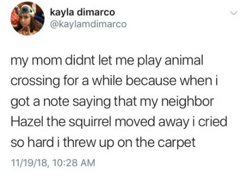 Animal, Squirrel, and Mom: kayla dimarco  @kaylamdimarco  my mom didnt let me play animal  crossing for a while because when i  got a note saying that my neighbor  Hazel the squirrel moved away icried  so hard i threw up on the carpet  11/19/18, 10:28 AM