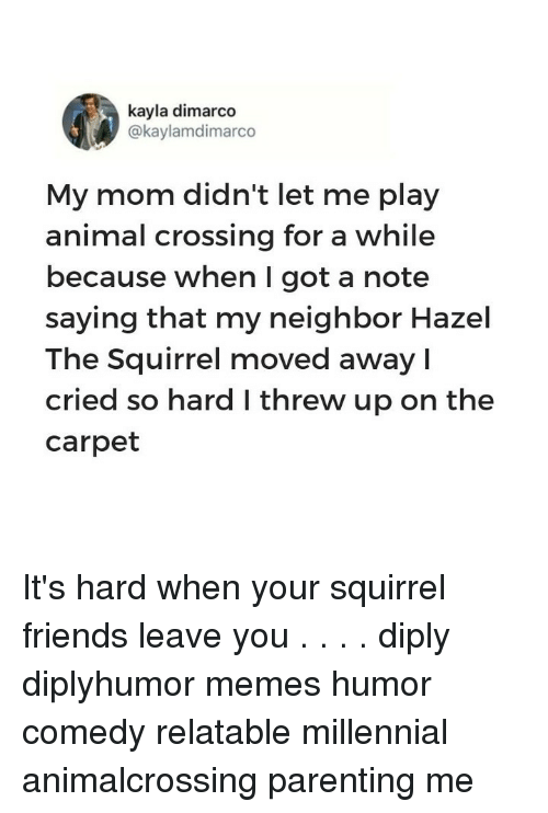 Friends, Memes, and Animal: kayla dimarco  @kaylamdimarco  My mom didn't let me play  animal crossing for a while  because when I got a note  saying that my neighbor Hazel  The Squirrel moved away l  cried so hard I threw up on the  carpet It's hard when your squirrel friends leave you⠀ .⠀ .⠀ .⠀ .⠀ diply diplyhumor memes humor comedy relatable millennial animalcrossing parenting me
