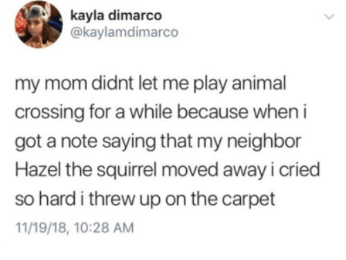 Animal, Squirrel, and Mom: kayla dimarco  @kaylamdimarco  my mom didnt let me play animal  crossing for a while because when i  got a note saying that my neighbor  Hazel the squirrel moved away i cried  so hard i threw up on the carpet  11/19/18, 10:28 AM