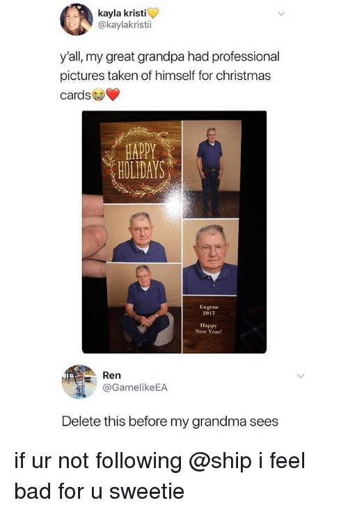 Bad, Christmas, and Grandma: kayla kristi  @kaylakristi  y'all, my great grandpa had professional  pictures taken of himself for christmas  cards  HOLIDAYS  Eugene  2017  Happy  New Year!  Ren  @GamelikeEA  Delete this before my grandma sees if ur not following @ship i feel bad for u sweetie