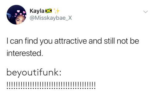Tumblr, Blog, and Http: Kayla  @Misskaybae_X  I can find you attractive and still not be  nterested. beyoutifunk:  !!!!!!!!!!!!!!!!!!!!!!!!!!!!!!!!!!!!!!