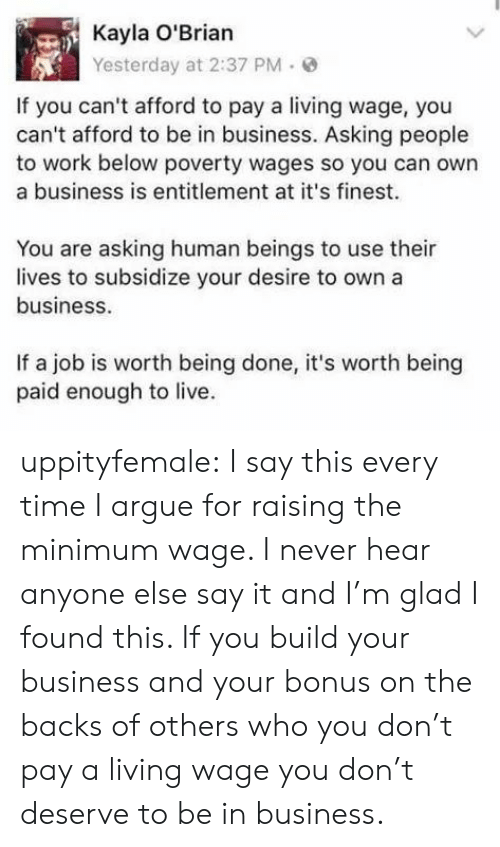 Arguing, Tumblr, and Say It: Kayla O'Brian  Yesterday at 2:37 PM.  If you can't afford to pay a living wage, you  can't afford to be in business. Asking people  to work below poverty wages so you can own  a business is entitlement at it's finest.  You are asking human beings to use their  lives to subsidize your desire to own a  business  If a job is worth being done, it's worth being  paid enough to live. uppityfemale:  I say this every time I argue for raising the minimum wage. I never hear anyone else say it and I'm glad I found this.   If you build your business and your bonus on the backs of others who you don't pay a living wage you don't deserve to be in business.