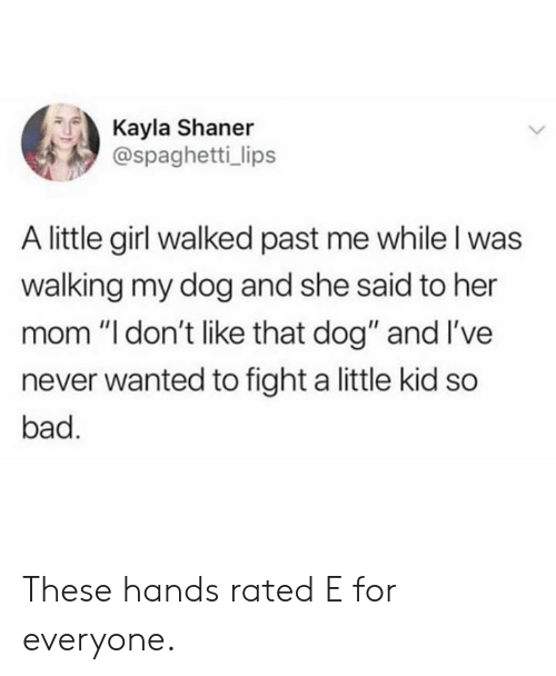"Bad, Dank, and Girl: Kayla Shaner  @spaghetti_ lips  A little girl walked past me while l was  walking my dog and she said to her  mom ""l don't like that dog"" and I've  never wanted to fight a little kid so  bad. These hands rated E for everyone."