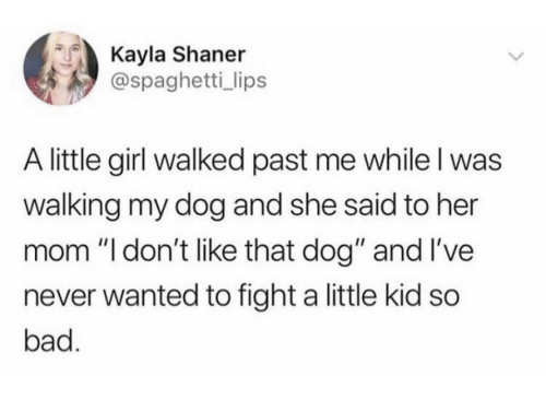 "Bad, Girl, and Spaghetti: Kayla Shaner  @spaghetti_ lips  A little girl walked past me while I was  walking my dog and she said to her  mom ""l don't like that dog"" and I've  never wanted to fight a little kid so  bad."