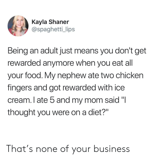"""Being an Adult, Food, and Business: Kayla Shaner  @spaghetti_ lips  Being an adult just means you don't get  rewarded anymore when you eat all  your food. My nephew ate two chicken  fingers and got rewarded with ice  cream. I ate 5 and my mom said """"I  thought you were on a diet?"""" That's none of your business"""