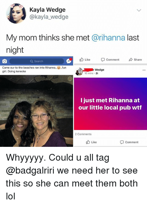 Lol, Memes, and Rihanna: Kayla Wedge  @kayla_wedge  My mom thinks she met @rihanna last  night  Q Search  Like-Comment Share  came our to the beaches ran into Rihanna.  girl. Doing kereoke  .fun  Wedge  10 mins .  I just met Rihanna at  our little local pub wtf  2 Comments  b Like  comment Whyyyyy. Could u all tag @badgalriri we need her to see this so she can meet them both lol