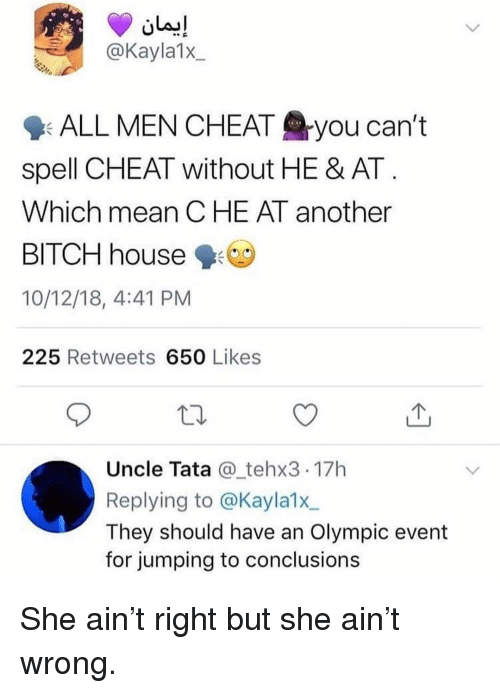 Bitch, Memes, and House: @Kayla1x  9: ALL MEN CHEAT you can't  spell CHEAT without HE & AT  Which mean CHE AT another  BITCH house  10/12/18, 4:41 PM  225 Retweets 650 Likes  Uncle Tata @_tehx3 17h  Replying to @Kayla1x  They should have an Olympic event  for jumping to conclusions She ain't right but she ain't wrong.