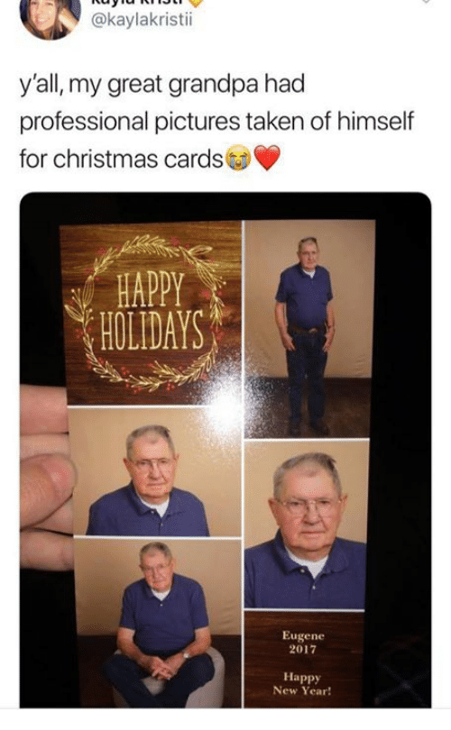 Christmas, New Year's, and Taken: @kaylakristii  y'all, my great grandpa had  professional pictures taken of himself  for christmas cards  HAPPY  HOLIDAYS  Eugene  2017  Happy  New Year!